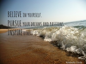 Quote: BELIEVE in yourself. PURSUE your dreams and passions. INSPIRE others!